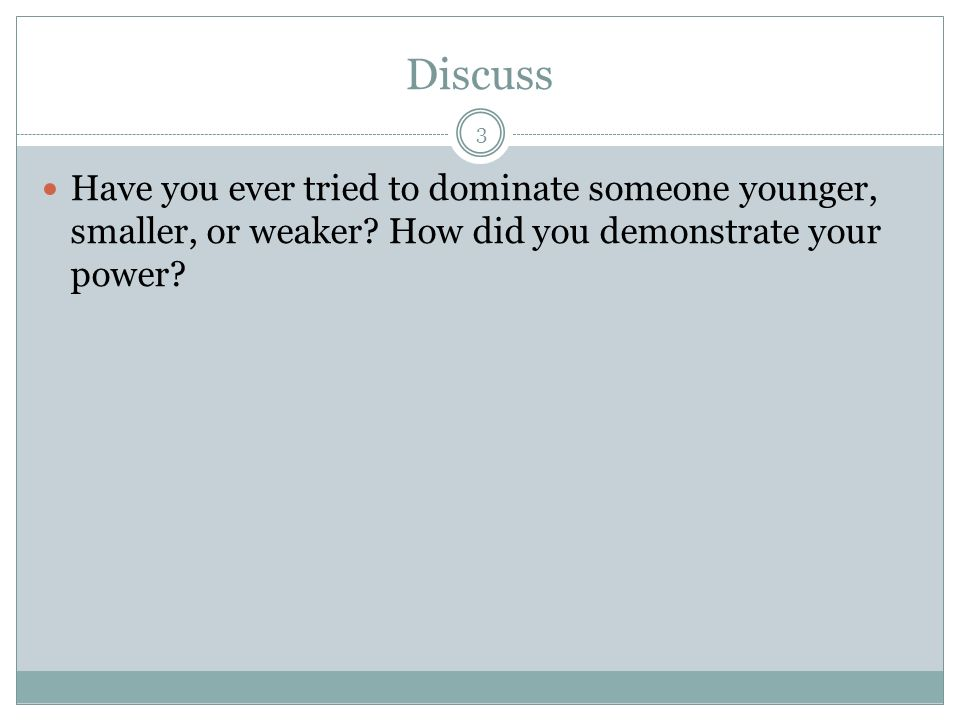 Discuss Have you ever tried to dominate someone younger, smaller, or weaker.