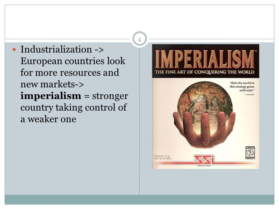 Industrialization -> European countries look for more resources and new markets-> imperialism = stronger country taking control of a weaker one 4