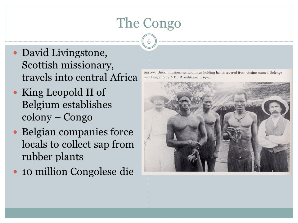 The Congo David Livingstone, Scottish missionary, travels into central Africa King Leopold II of Belgium establishes colony – Congo Belgian companies force locals to collect sap from rubber plants 10 million Congolese die 6