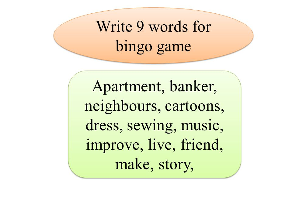 Apartment, banker, neighbours, cartoons, dress, sewing, music, improve, live, friend, make, story, Write 9 words for bingo game