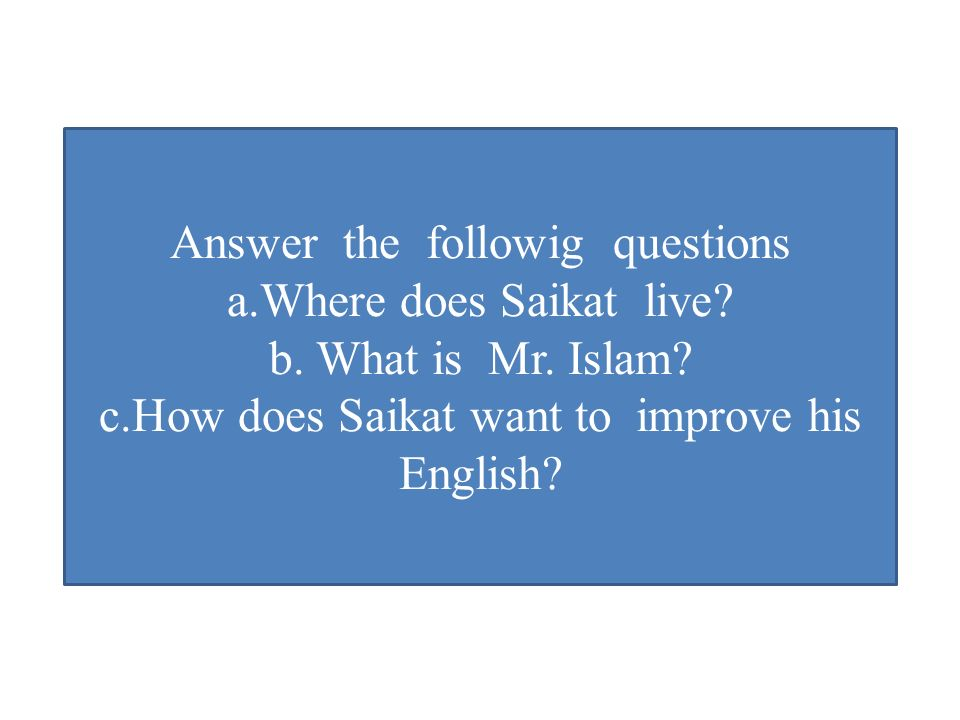 Answer the followig questions a.Where does Saikat live.
