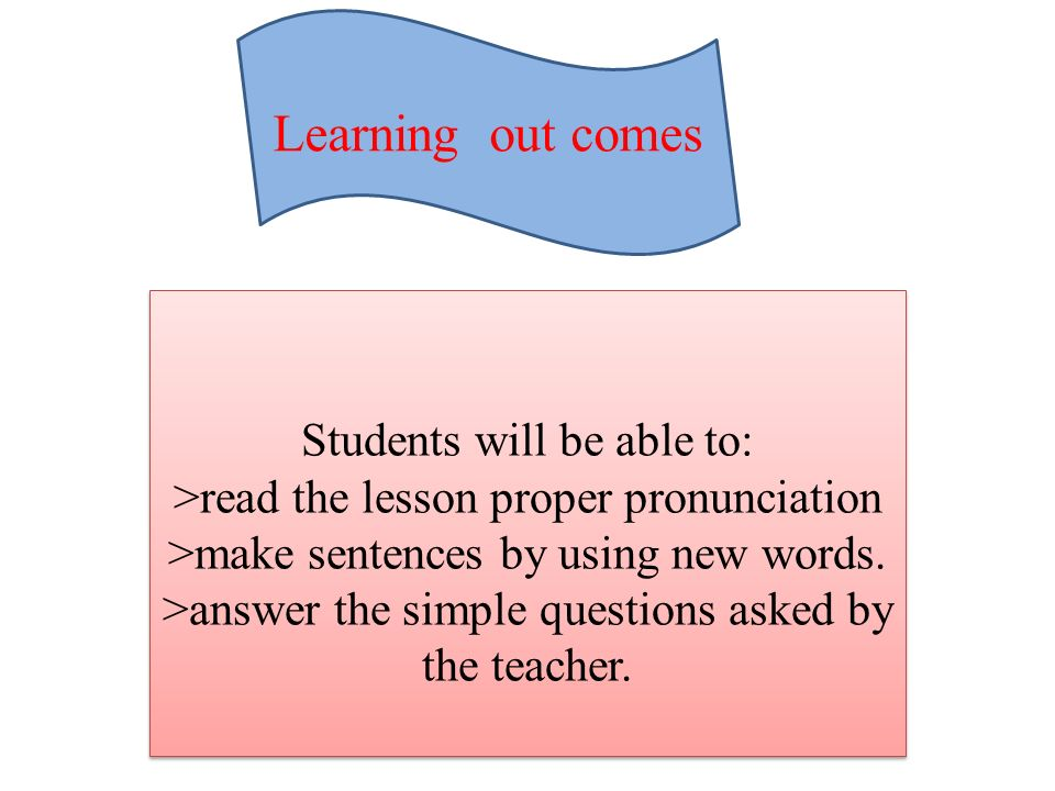 Learning out comes Students will be able to: >read the lesson proper pronunciation >make sentences by using new words.