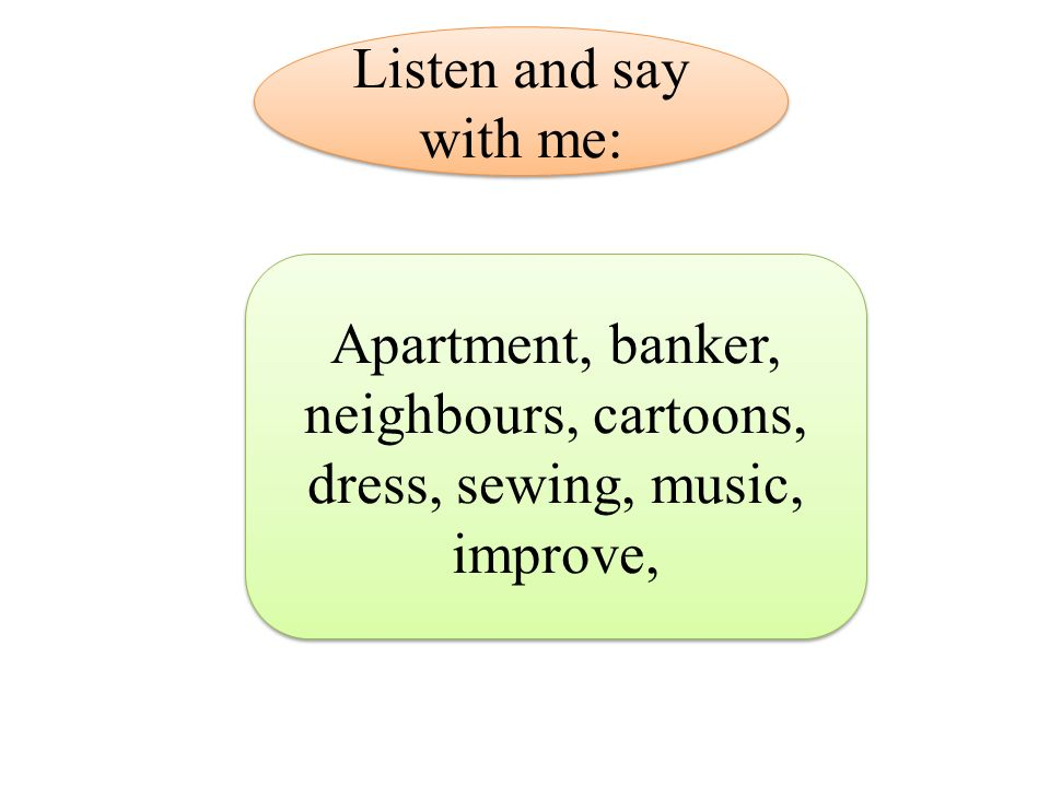 Apartment, banker, neighbours, cartoons, dress, sewing, music, improve, Listen and say with me: