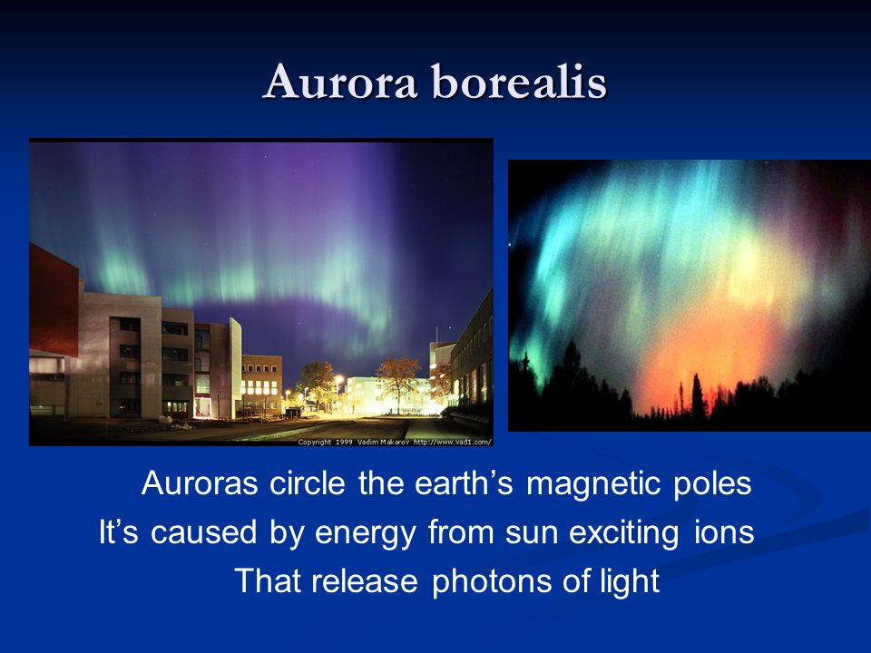 Aurora borealis Auroras circle the earth's magnetic poles It's caused by energy from sun exciting ions That release photons of light