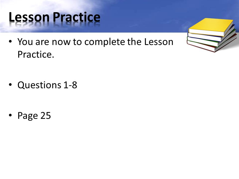 You are now to complete the Lesson Practice. Questions 1-8 Page 25