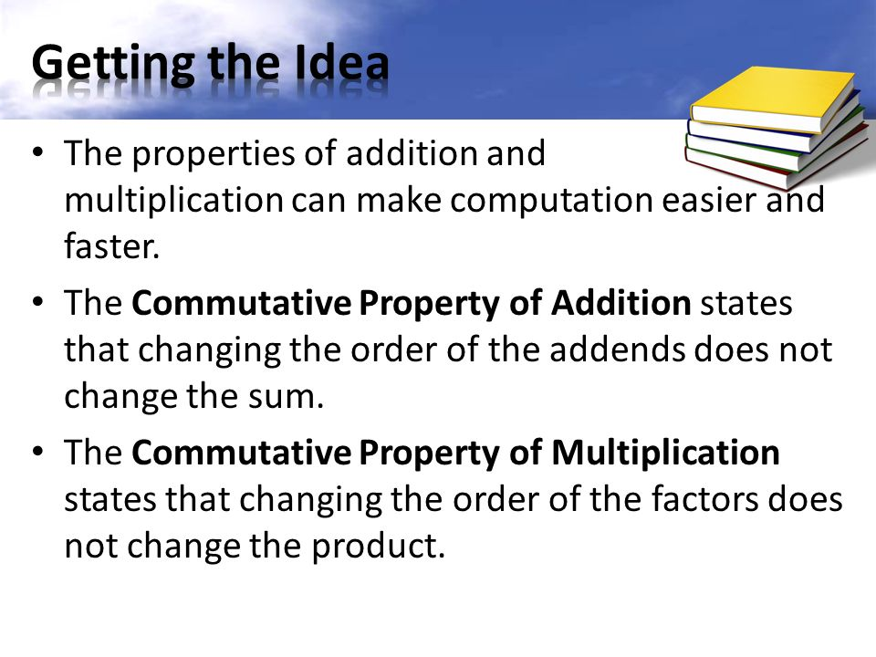 The properties of addition and multiplication can make computation easier and faster.