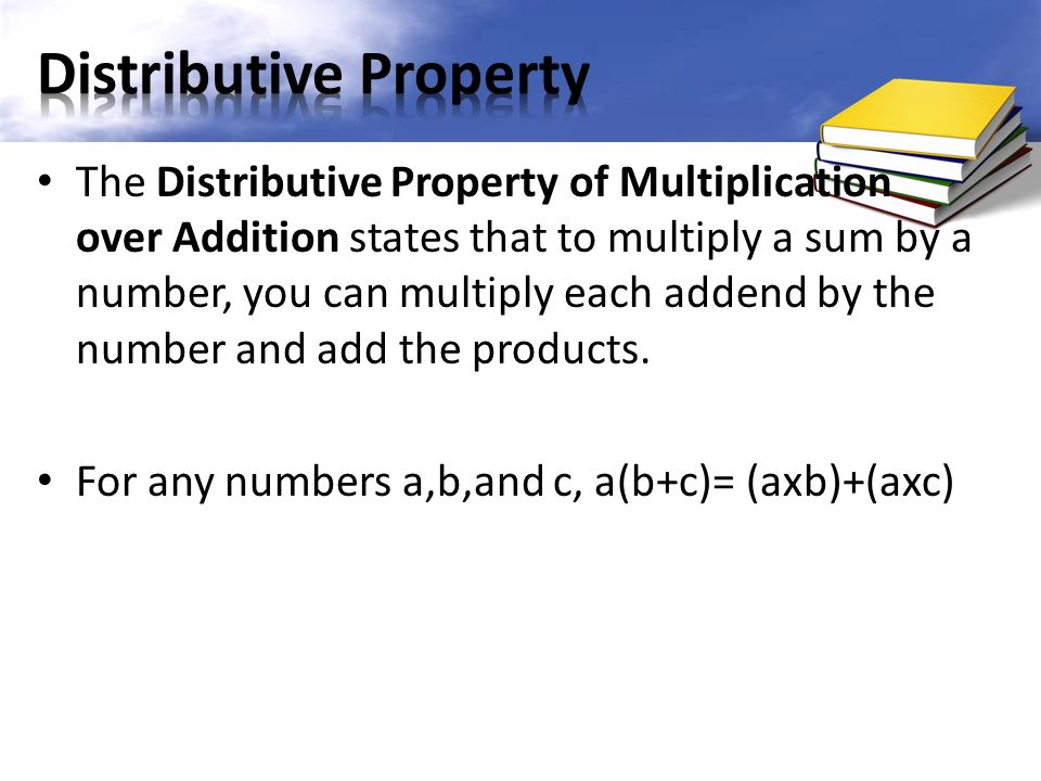 The Distributive Property of Multiplication over Addition states that to multiply a sum by a number, you can multiply each addend by the number and add the products.