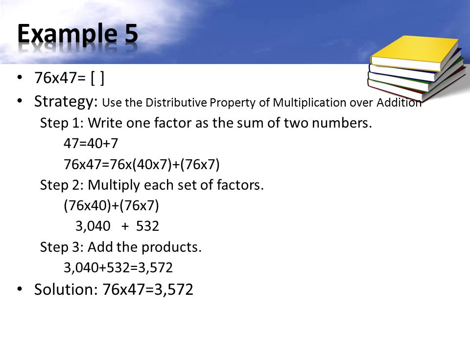 76x47= [ ] Strategy: Use the Distributive Property of Multiplication over Addition Step 1: Write one factor as the sum of two numbers.