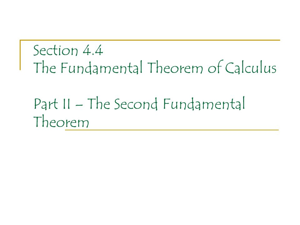 Section 4.4 The Fundamental Theorem of Calculus Part II – The Second Fundamental Theorem