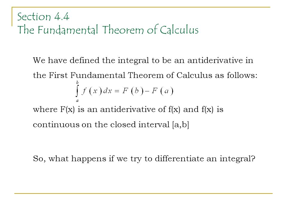 Section 4.4 The Fundamental Theorem of Calculus We have defined the integral to be an antiderivative in the First Fundamental Theorem of Calculus as follows: where F(x) is an antiderivative of f(x) and f(x) is continuous on the closed interval [a,b] So, what happens if we try to differentiate an integral