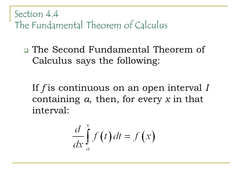 Section 4.4 The Fundamental Theorem of Calculus  The Second Fundamental Theorem of Calculus says the following: If f is continuous on an open interval I containing a, then, for every x in that interval: