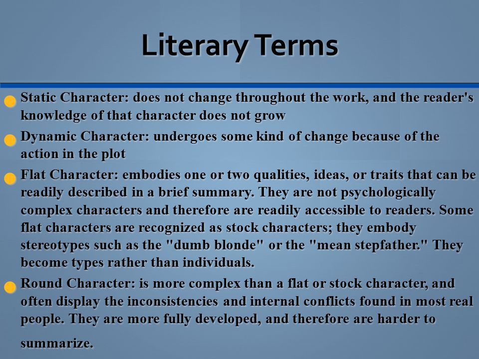 Literary Terms Static Character: does not change throughout the work, and the reader s knowledge of that character does not grow Static Character: does not change throughout the work, and the reader s knowledge of that character does not grow Dynamic Character: undergoes some kind of change because of the action in the plot Dynamic Character: undergoes some kind of change because of the action in the plot Flat Character: embodies one or two qualities, ideas, or traits that can be readily described in a brief summary.