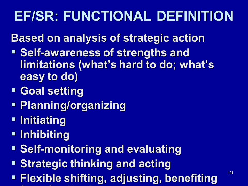 104 EF/SR: FUNCTIONAL DEFINITION Based on analysis of strategic action  Self-awareness of strengths and limitations (what's hard to do; what's easy to do)  Goal setting  Planning/organizing  Initiating  Inhibiting  Self-monitoring and evaluating  Strategic thinking and acting  Flexible shifting, adjusting, benefiting from feedback
