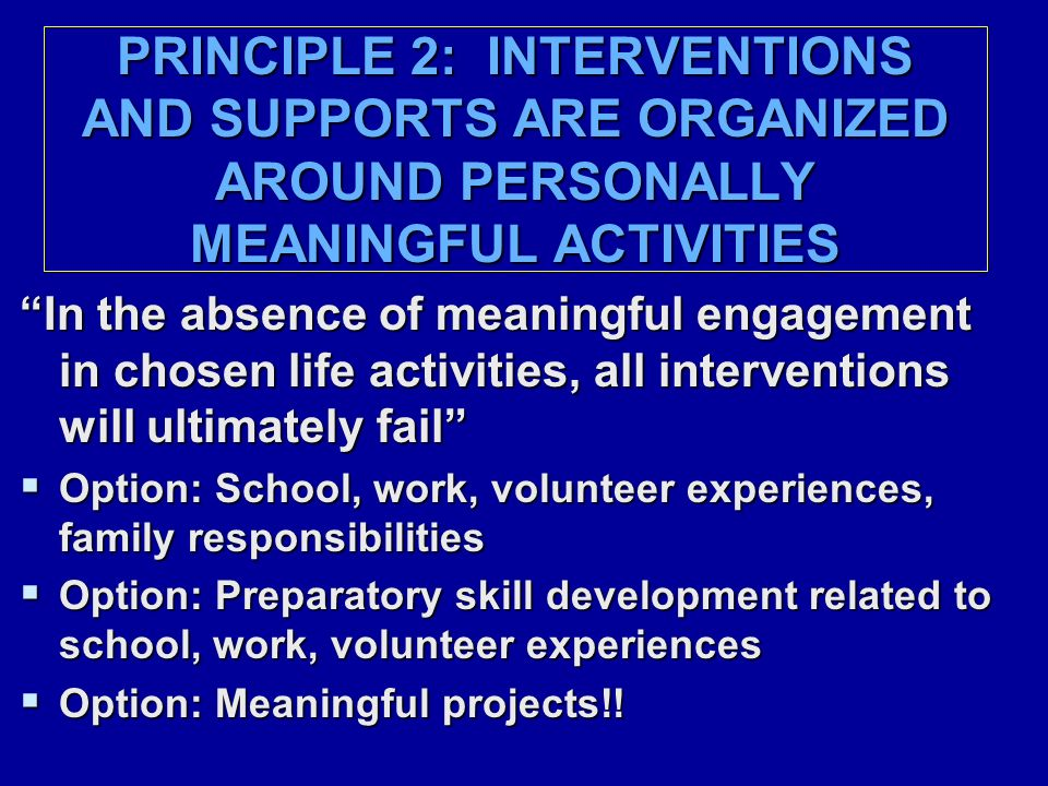 PRINCIPLE 2: INTERVENTIONS AND SUPPORTS ARE ORGANIZED AROUND PERSONALLY MEANINGFUL ACTIVITIES In the absence of meaningful engagement in chosen life activities, all interventions will ultimately fail  Option: School, work, volunteer experiences, family responsibilities  Option: Preparatory skill development related to school, work, volunteer experiences  Option: Meaningful projects!!