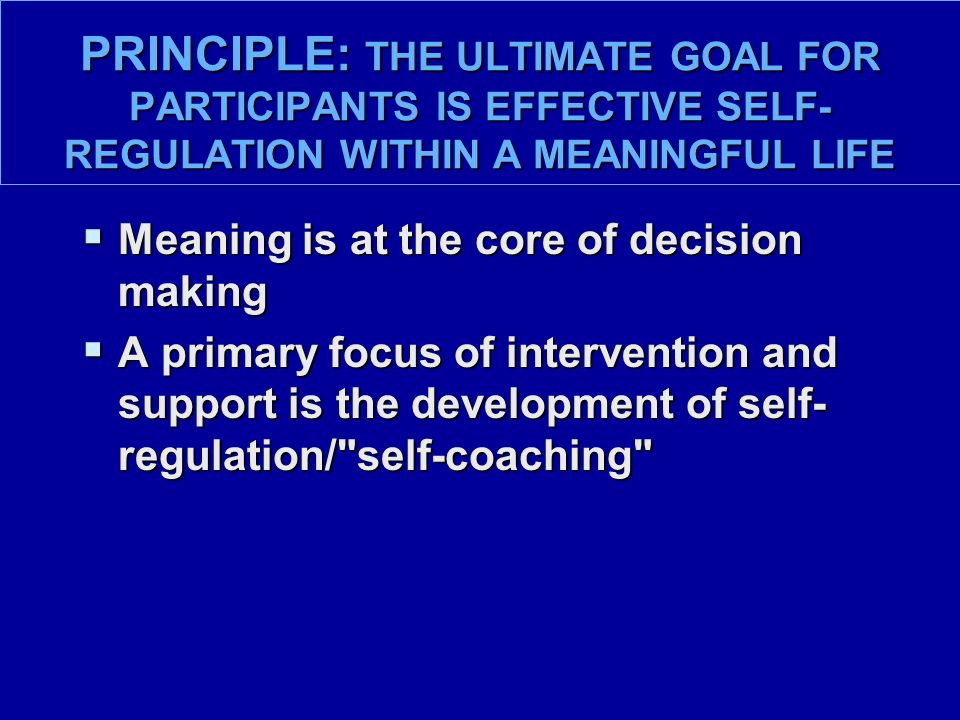 PRINCIPLE: THE ULTIMATE GOAL FOR PARTICIPANTS IS EFFECTIVE SELF- REGULATION WITHIN A MEANINGFUL LIFE  Meaning is at the core of decision making  A primary focus of intervention and support is the development of self- regulation/ self-coaching