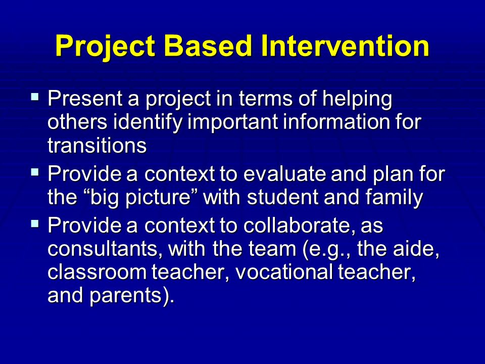 Project Based Intervention  Present a project in terms of helping others identify important information for transitions  Provide a context to evaluate and plan for the big picture with student and family  Provide a context to collaborate, as consultants, with the team (e.g., the aide, classroom teacher, vocational teacher, and parents).