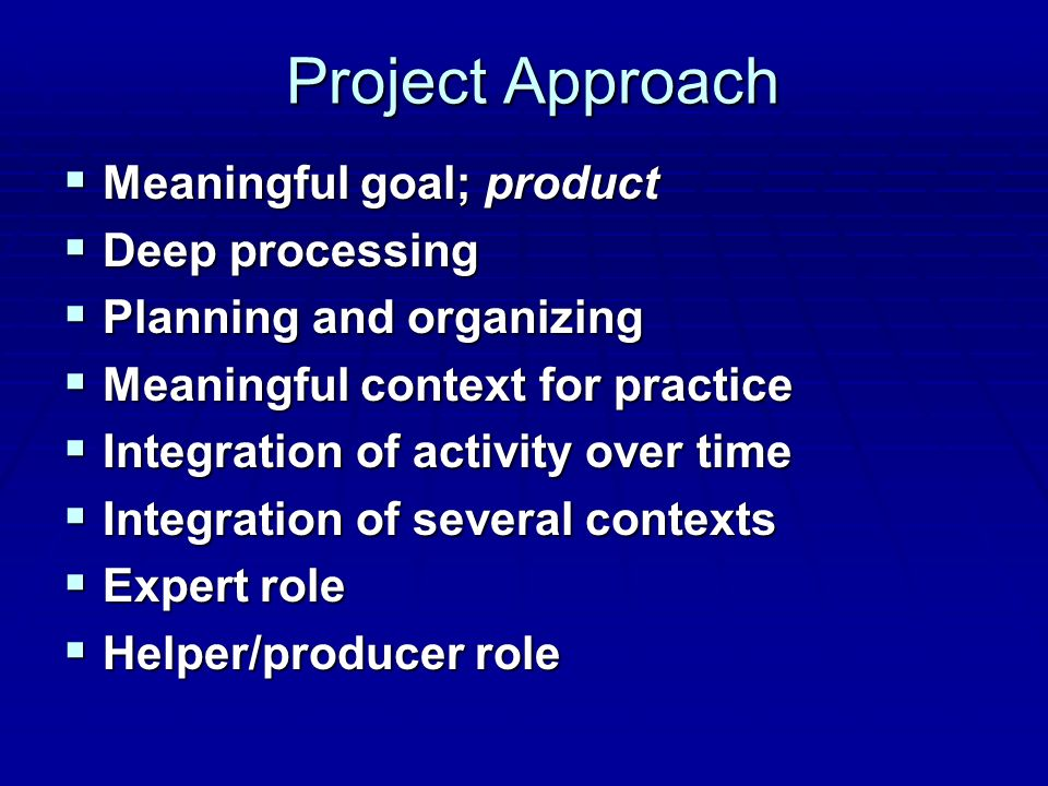 Project Approach  Meaningful goal; product  Deep processing  Planning and organizing  Meaningful context for practice  Integration of activity over time  Integration of several contexts  Expert role  Helper/producer role