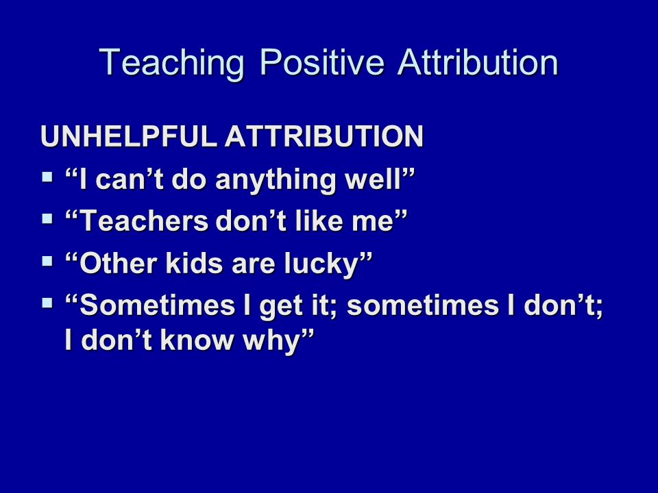 Teaching Positive Attribution UNHELPFUL ATTRIBUTION  I can't do anything well  Teachers don't like me  Other kids are lucky  Sometimes I get it; sometimes I don't; I don't know why
