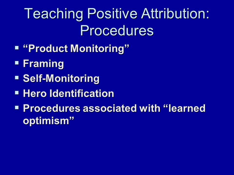 Teaching Positive Attribution: Procedures  Product Monitoring  Framing  Self-Monitoring  Hero Identification  Procedures associated with learned optimism