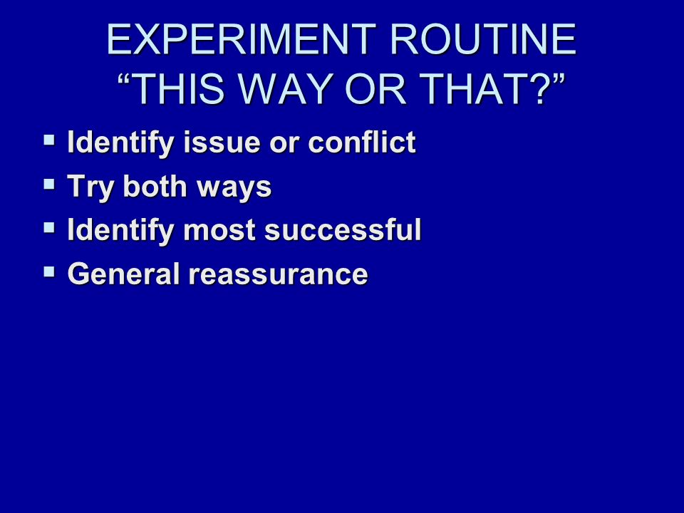 EXPERIMENT ROUTINE THIS WAY OR THAT  Identify issue or conflict  Try both ways  Identify most successful  General reassurance