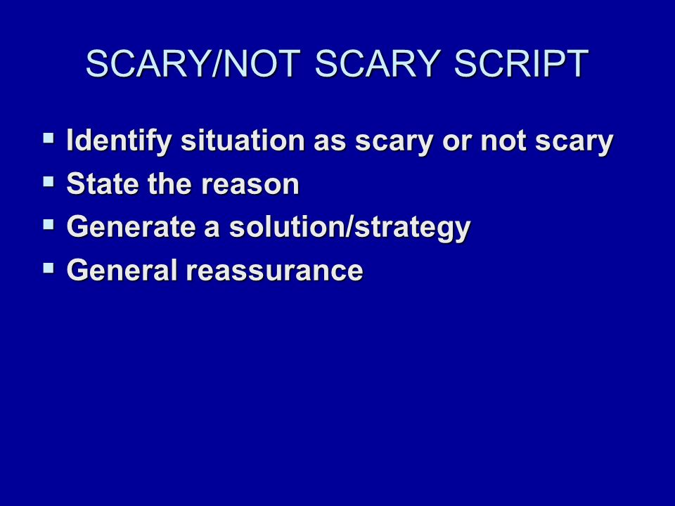 SCARY/NOT SCARY SCRIPT  Identify situation as scary or not scary  State the reason  Generate a solution/strategy  General reassurance