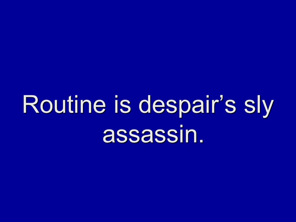 Routine is despair's sly assassin.