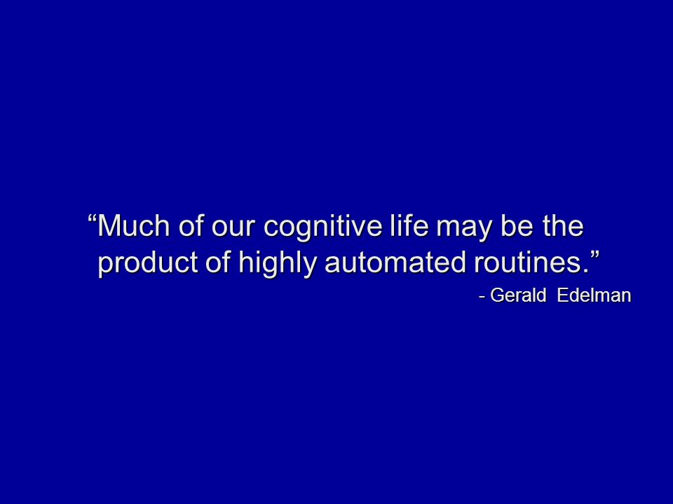 Much of our cognitive life may be the product of highly automated routines. - Gerald Edelman