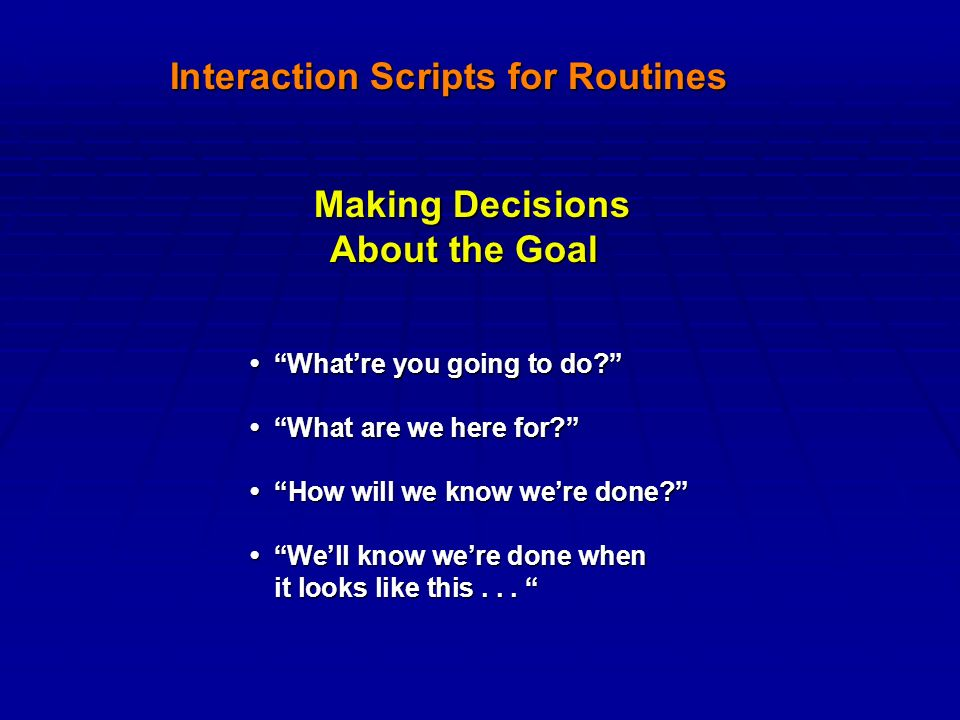 Interaction Scripts for Routines Making Decisions Making Decisions About the Goal About the Goal What're you going to do What're you going to do What are we here for What are we here for How will we know we're done How will we know we're done We'll know we're done when We'll know we're done when it looks like this...
