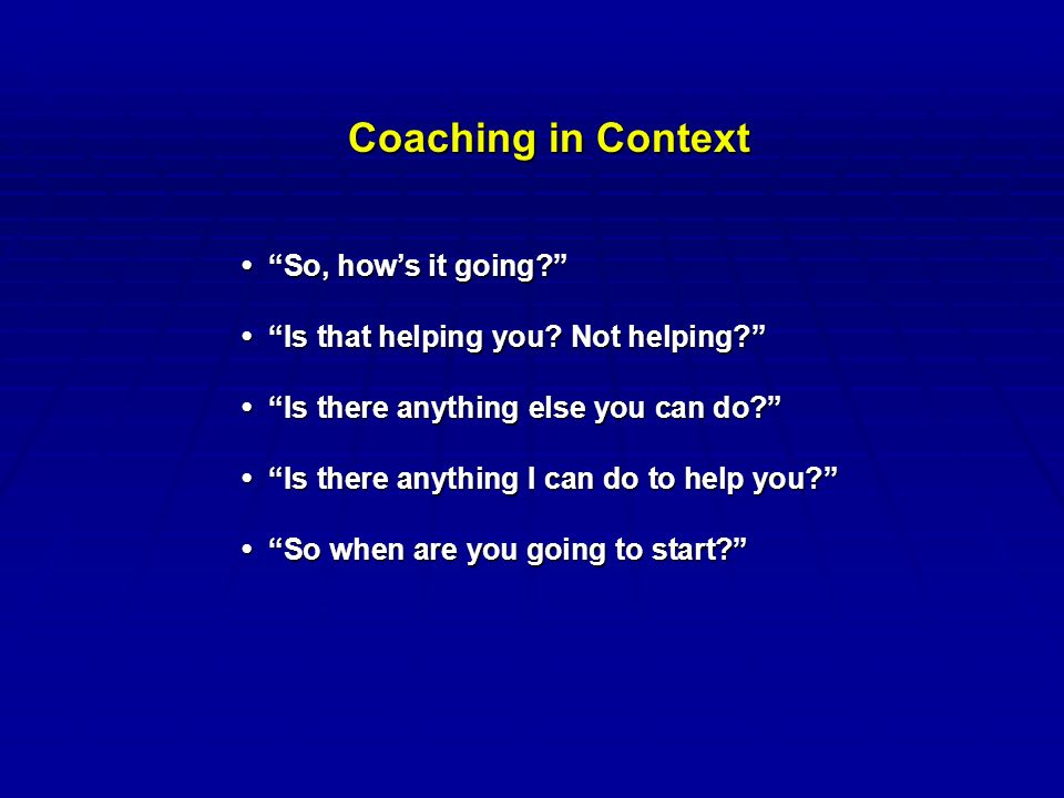 Coaching in Context So, how's it going So, how's it going Is that helping you.