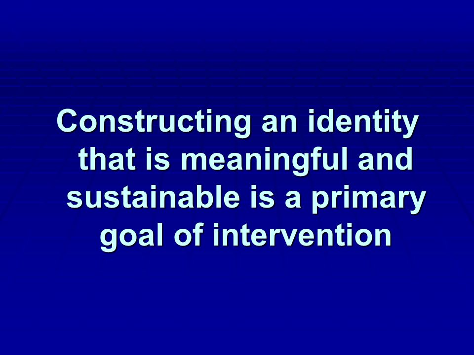 Constructing an identity that is meaningful and sustainable is a primary goal of intervention
