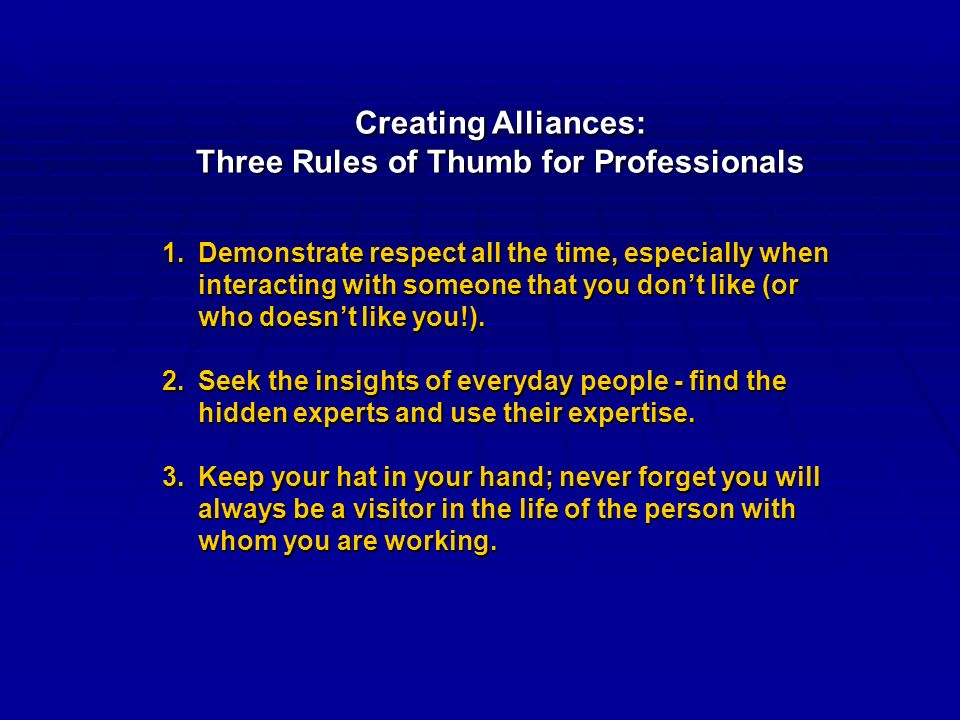 Creating Alliances: Three Rules of Thumb for Professionals 1.Demonstrate respect all the time, especially when interacting with someone that you don't like (or who doesn't like you!).