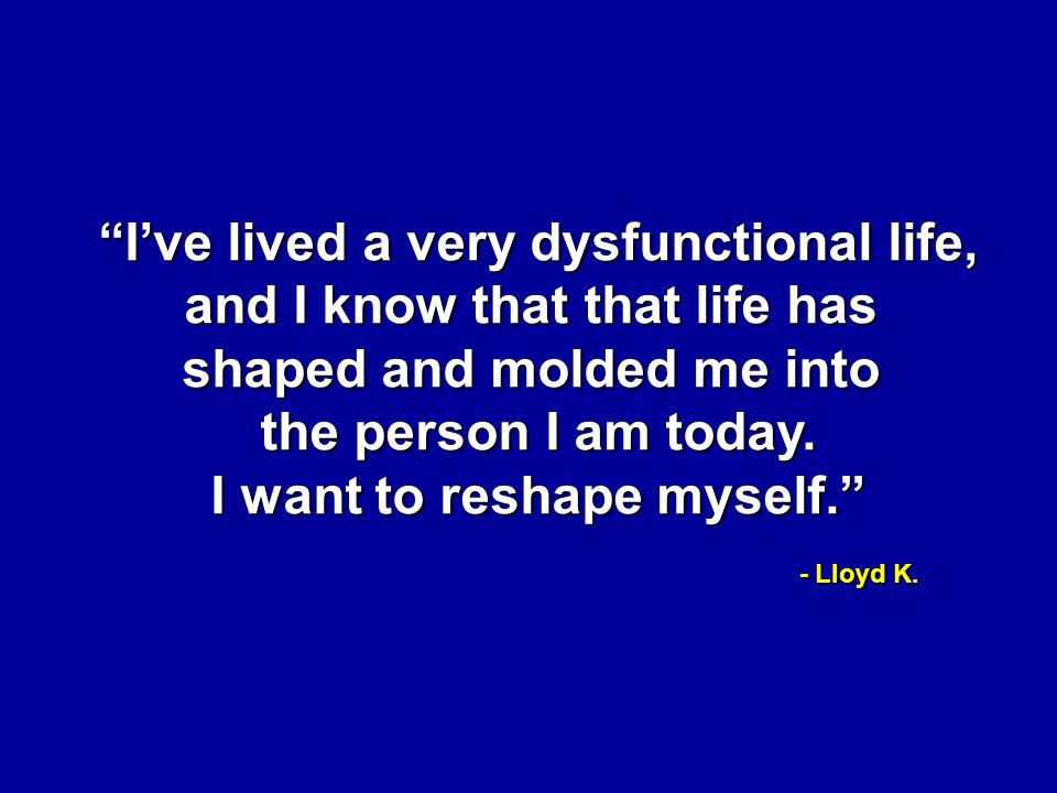 I've lived a very dysfunctional life, and I know that that life has shaped and molded me into the person I am today.