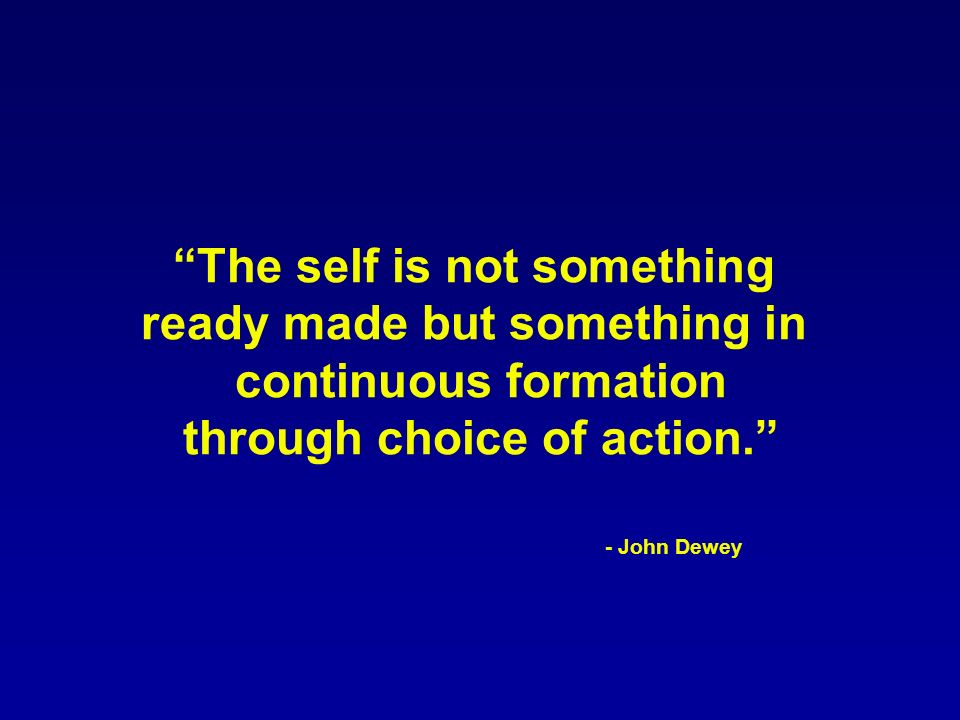 The self is not something ready made but something in continuous formation through choice of action. - John Dewey