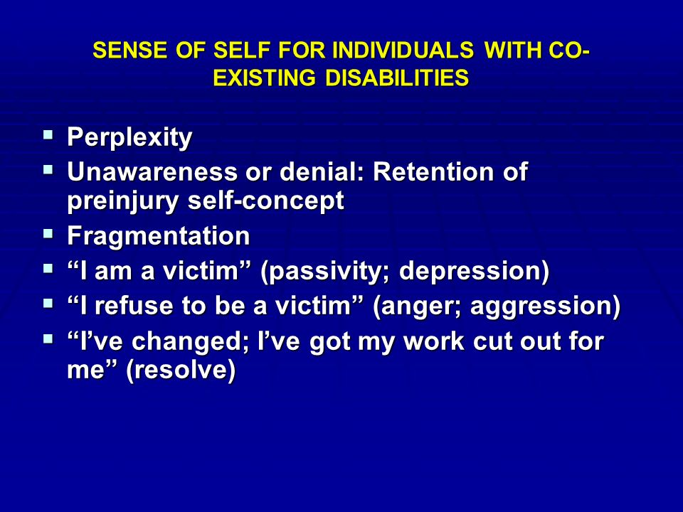 SENSE OF SELF FOR INDIVIDUALS WITH CO- EXISTING DISABILITIES  Perplexity  Unawareness or denial: Retention of preinjury self-concept  Fragmentation  I am a victim (passivity; depression)  I refuse to be a victim (anger; aggression)  I've changed; I've got my work cut out for me (resolve)