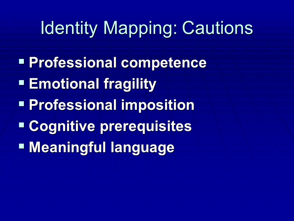 Identity Mapping: Cautions  Professional competence  Emotional fragility  Professional imposition  Cognitive prerequisites  Meaningful language