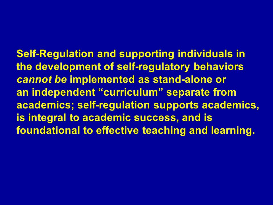 Self-Regulation and supporting individuals in the development of self-regulatory behaviors cannot be implemented as stand-alone or an independent curriculum separate from academics; self-regulation supports academics, is integral to academic success, and is foundational to effective teaching and learning.