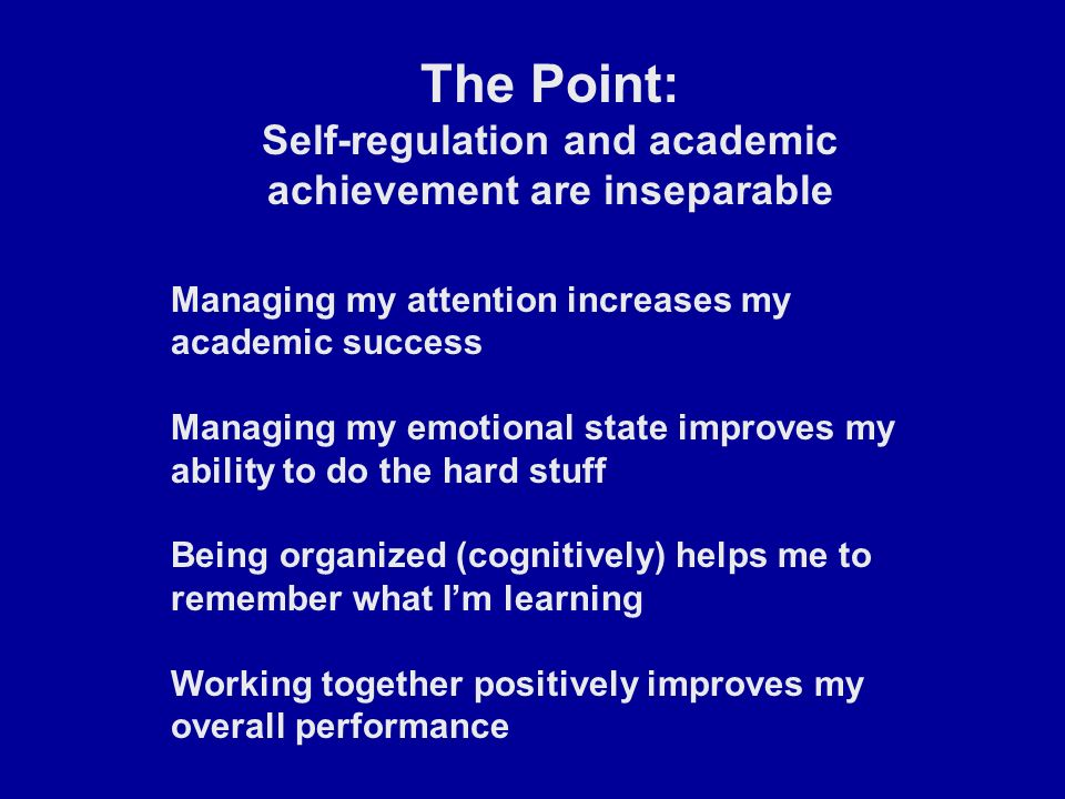 The Point: Self-regulation and academic achievement are inseparable Managing my attention increases my academic success Managing my emotional state improves my ability to do the hard stuff Being organized (cognitively) helps me to remember what I'm learning Working together positively improves my overall performance