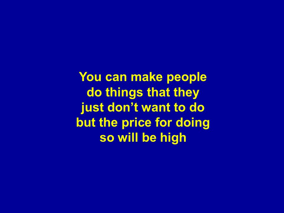 You can make people do things that they just don't want to do but the price for doing so will be high