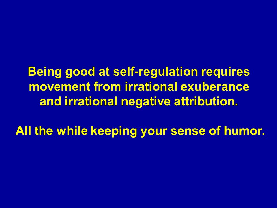 Being good at self-regulation requires movement from irrational exuberance and irrational negative attribution.
