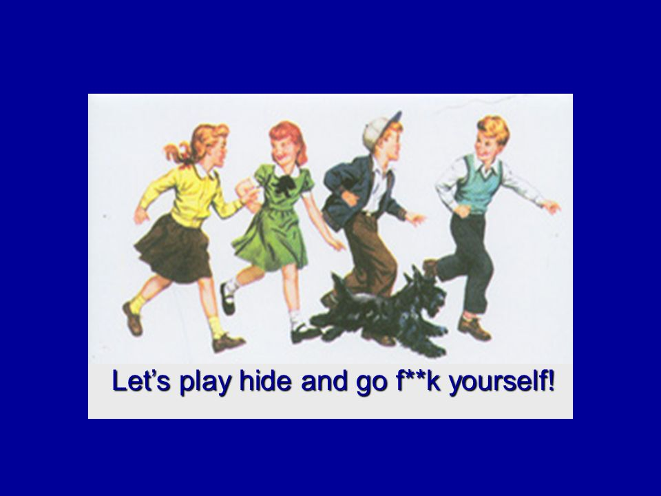 Let's play hide and go f**k yourself! Let's play hide and go f**k yourself!