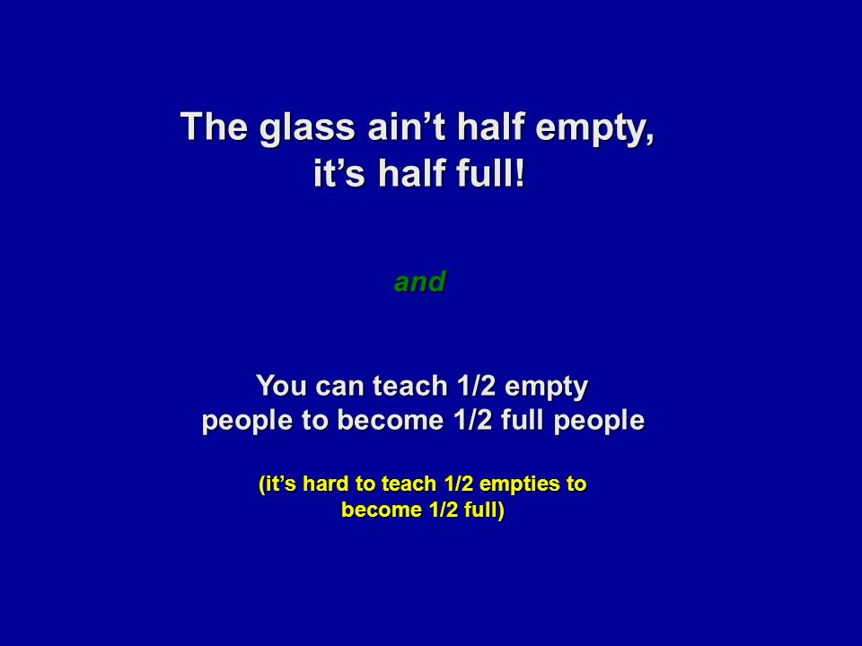The glass ain't half empty, it's half full.