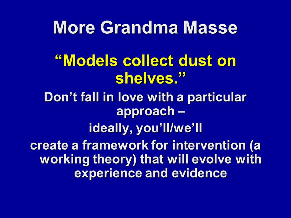 More Grandma Masse Models collect dust on shelves. Don't fall in love with a particular approach – ideally, you'll/we'll create a framework for intervention (a working theory) that will evolve with experience and evidence