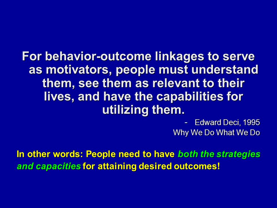 For behavior-outcome linkages to serve as motivators, people must understand them, see them as relevant to their lives, and have the capabilities for utilizing them.