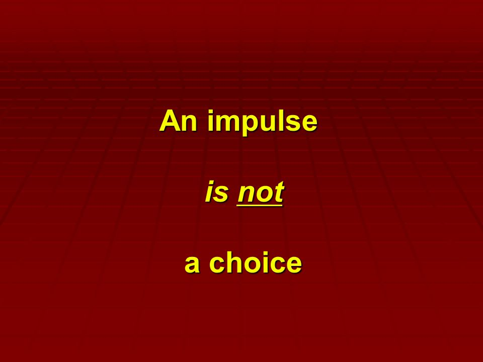 An impulse is not a choice