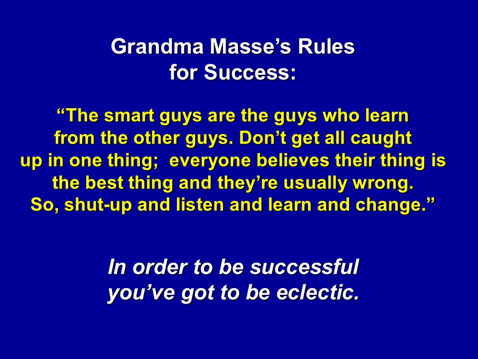 Grandma Masse's Rules for Success: The smart guys are the guys who learn from the other guys.