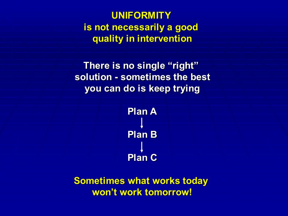UNIFORMITY is not necessarily a good quality in intervention There is no single right solution - sometimes the best you can do is keep trying Plan A Plan B Plan C Sometimes what works today won't work tomorrow!