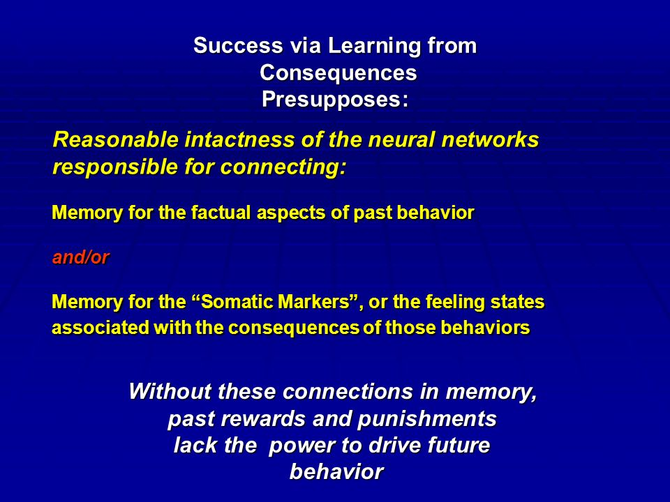 Success via Learning from Consequences ConsequencesPresupposes: Reasonable intactness of the neural networks responsible for connecting: Memory for the factual aspects of past behavior and/or Memory for the Somatic Markers , or the feeling states associated with the consequences of those behaviors Without these connections in memory, past rewards and punishments lack the power to drive future behavior