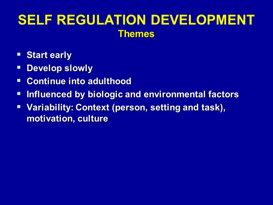Themes SELF REGULATION DEVELOPMENT Themes  Start early  Develop slowly  Continue into adulthood  Influenced by biologic and environmental factors  Variability: Context (person, setting and task), motivation, culture