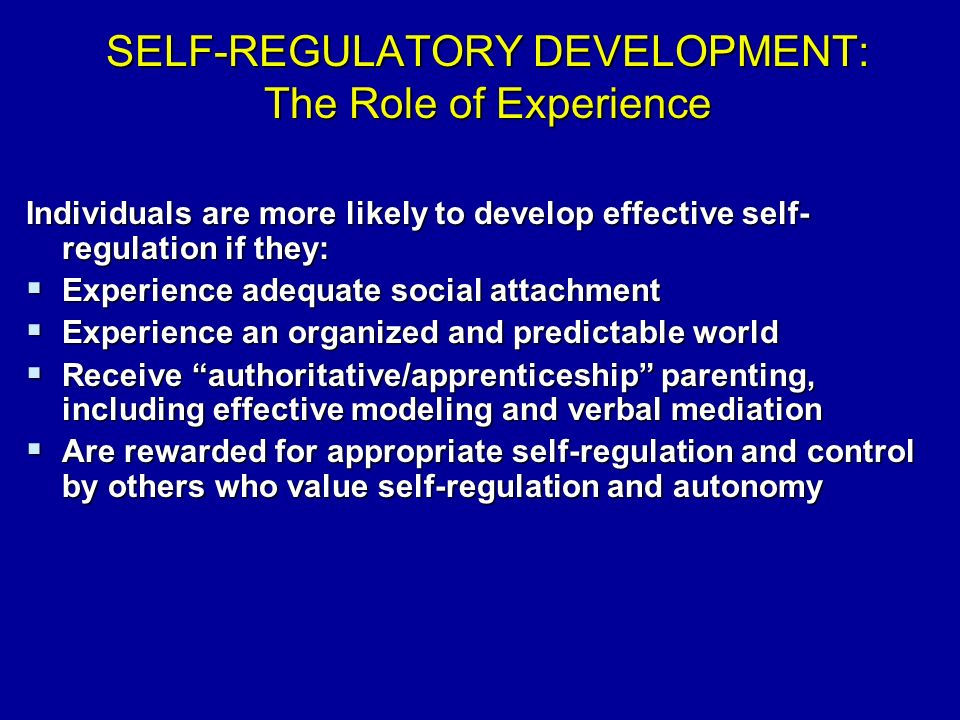 SELF-REGULATORY DEVELOPMENT: The Role of Experience Individuals are more likely to develop effective self- regulation if they:  Experience adequate social attachment  Experience an organized and predictable world  Receive authoritative/apprenticeship parenting, including effective modeling and verbal mediation  Are rewarded for appropriate self-regulation and control by others who value self-regulation and autonomy