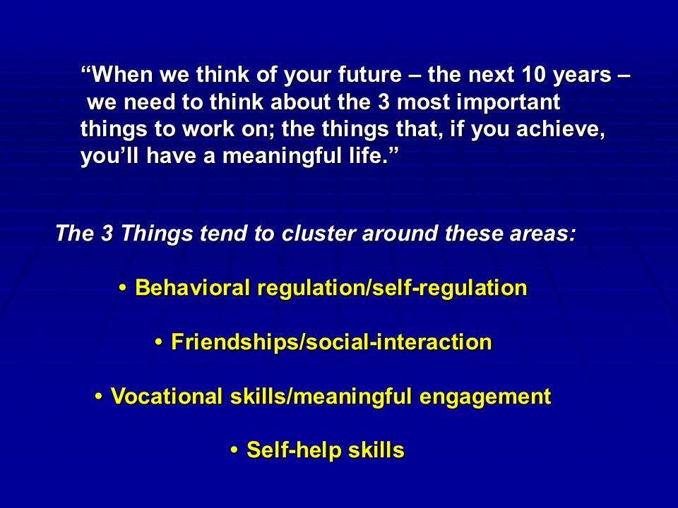 When we think of your future – the next 10 years – we need to think about the 3 most important we need to think about the 3 most important things to work on; the things that, if you achieve, you'll have a meaningful life. The 3 Things tend to cluster around these areas: Behavioral regulation/self-regulationBehavioral regulation/self-regulation Friendships/social-interactionFriendships/social-interaction Vocational skills/meaningful engagementVocational skills/meaningful engagement Self-help skillsSelf-help skills